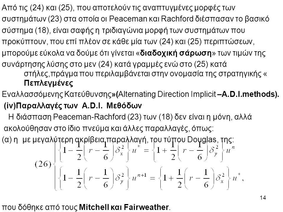 14 Από τις (24) και (25), που αποτελούν τις αναπτυγμένες μορφές των συστημάτων (23) στα οποία οι Peaceman και Rachford διέσπασαν το βασικό σύστημα (18), είναι σαφής η τριδιαγώνια μορφή των συστημάτων που προκύπτουν, που επί πλέον σε κάθε μία των (24) και (25) περιπτώσεων, μπορούμε εύκολα να δούμε ότι γίνεται «διαδοχική σάρωση» των τιμών της συνάρτησης λύσης στο μεν (24) κατά γραμμές ενώ στο (25) κατά στήλες,πράγμα που περιλαμβάνεται στην ονομασία της στρατηγικής « Πεπλεγμένες Εναλλασσόμενης Κατεύθυνσης»(Alternating Direction Implicit –A.D.I.methods).