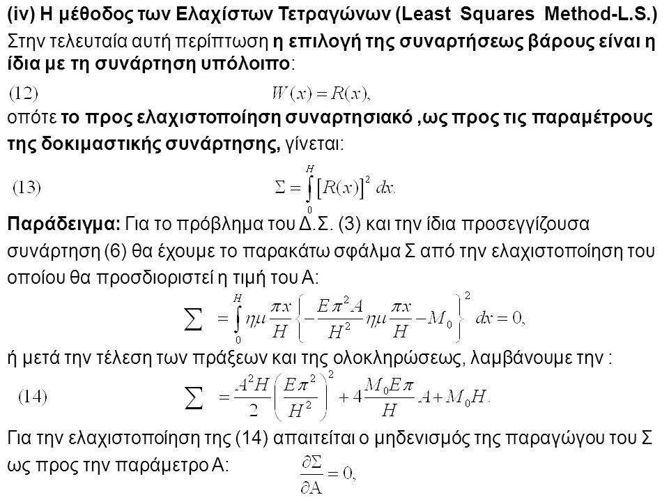 (iv) Η μέθοδος των Ελαχίστων Τετραγώνων (Least Squares Method-L.S.) Στην τελευταία αυτή περίπτωση η επιλογή της συναρτήσεως βάρους είναι η ίδια με τη συνάρτηση υπόλοιπο: οπότε το προς ελαχιστοποίηση συναρτησιακό,ως προς τις παραμέτρους της δοκιμαστικής συνάρτησης, γίνεται: Παράδειγμα: Για το πρόβλημα του Δ.Σ.