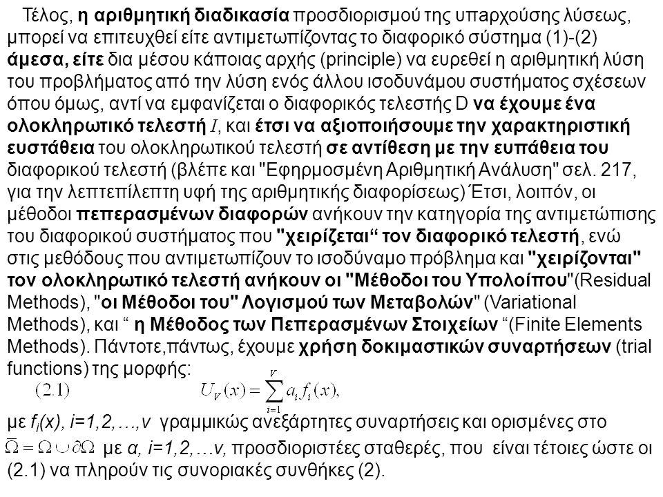 Τέλος, η αριθμητική διαδικασία προσδιορισμού της υπaρχούσης λύσεως, μπορεί να επιτευχθεί είτε αντιμετωπίζοντας το διαφορικό σύστημα (1)-(2) άμεσα, είτε δια μέσου κάποιας αρχής (principle) να ευρεθεί η αριθμητική λύση του προβλήματος από την λύση ενός άλλου ισοδυνάμου συστήματος σχέσεων όπου όμως, αντί να εμφανίζεται ο διαφορικός τελεστής D να έχουμε ένα ολοκληρωτικό τελεστή Ι, και έτσι να αξιοποιήσουμε την χαρακτηριστική ευστάθεια του ολοκληρωτικού τελεστή σε αντίθεση με την ευπάθεια του διαφορικού τελεστή (βλέπε και Εφηρμοσμένη Αριθμητική Ανάλυση σελ.
