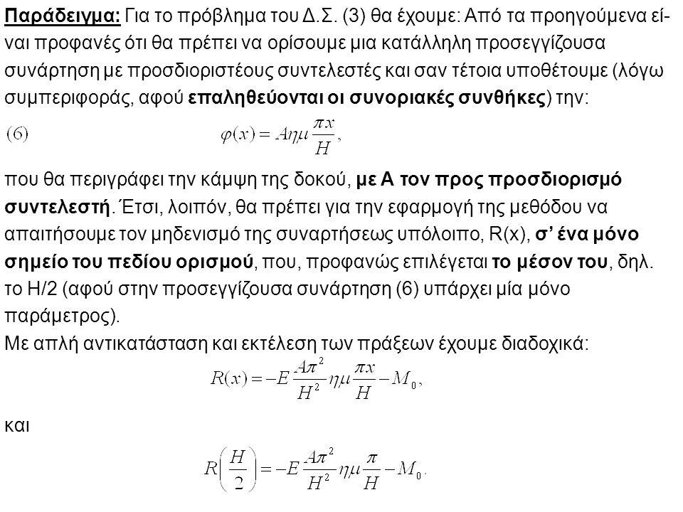 Άρα, η συνθήκη μηδενισμού μας δίδει την ακόλουθη ισότητα: Δηλαδή, εάν επιλύσουμε ως προς Α,θα έχουμε την τιμή του: οπότε η προσεγγιστική λύση, από την οποία μπορούμε να πάρουμε την οποιανδήποτε αριθμητική τιμή,θα είναι η: (ii) Η μέθοδος των υποπεδίων (Subdomain Method – S.D.) Σ' αυτή την περίπτωση οι συναρτήσεις βάρους επιλέγονται ίσες με την μονάδα, πάνω σ' ένα υποπεδίο ορισμού, της διαφορικής εξίσωσης, ο αριθμός των οποίων είναι και πάλι ίσος με το πλήθος των προσδιοριστέων συντελεστών.