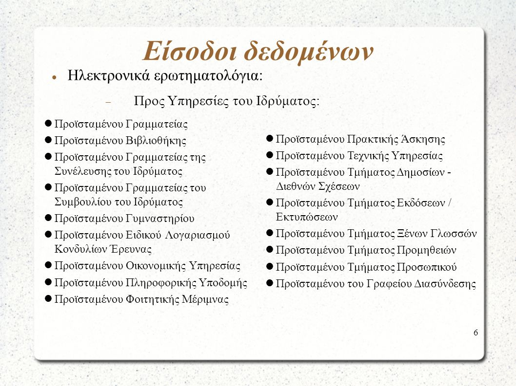 6 Είσοδοι δεδομένων Ηλεκτρονικά ερωτηματολόγια:  Προς Υπηρεσίες του Ιδρύματος: Προϊσταμένου Γραμματείας Προϊσταμένου Βιβλιοθήκης Προϊσταμένου Γραμματείας της Συνέλευσης του Ιδρύματος Προϊσταμένου Γραμματείας του Συμβουλίου του Ιδρύματος Προϊσταμένου Γυμναστηρίου Προϊσταμένου Ειδικού Λογαριασμού Κονδυλίων Έρευνας Προϊσταμένου Οικονομικής Υπηρεσίας Προϊσταμένου Πληροφορικής Υποδομής Προϊσταμένου Φοιτητικής Μέριμνας Προϊσταμένου Πρακτικής Άσκησης Προϊσταμένου Τεχνικής Υπηρεσίας Προϊσταμένου Τμήματος Δημοσίων - Διεθνών Σχέσεων Προϊσταμένου Τμήματος Εκδόσεων / Εκτυπώσεων Προϊσταμένου Τμήματος Ξένων Γλωσσών Προϊσταμένου Τμήματος Προμηθειών Προϊσταμένου Τμήματος Προσωπικού Προϊσταμένου του Γραφείου Διασύνδεσης