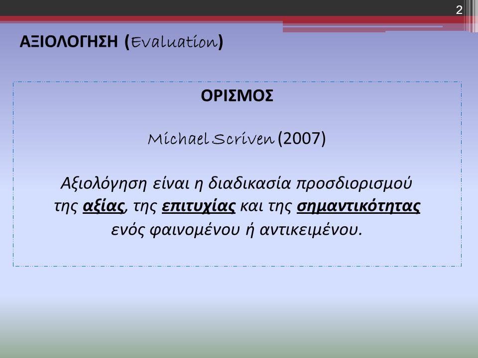 ΟΡΙΣΜΟΣ Michael Scriven (2007) Αξιολόγηση είναι η διαδικασία προσδιορισμού της αξίας, της επιτυχίας και της σημαντικότητας ενός φαινομένου ή αντικειμένου.