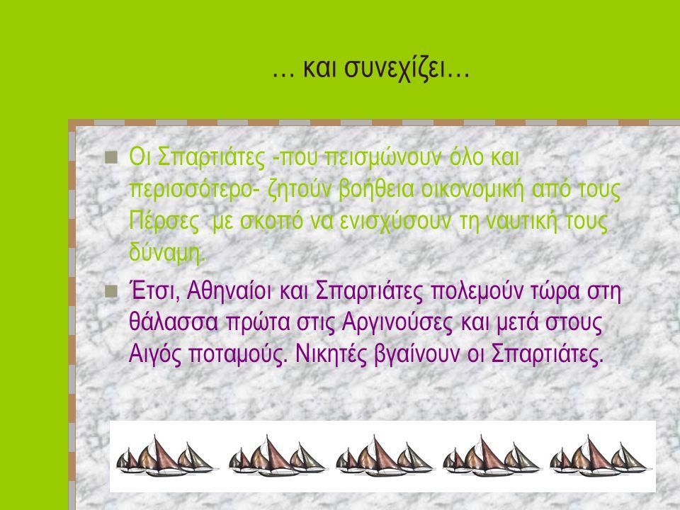 … και συνεχίζει… Οι Σπαρτιάτες -που πεισμώνουν όλο και περισσότερο- ζητούν βοήθεια οικονομική από τους Πέρσες με σκοπό να ενισχύσουν τη ναυτική τους δύναμη.