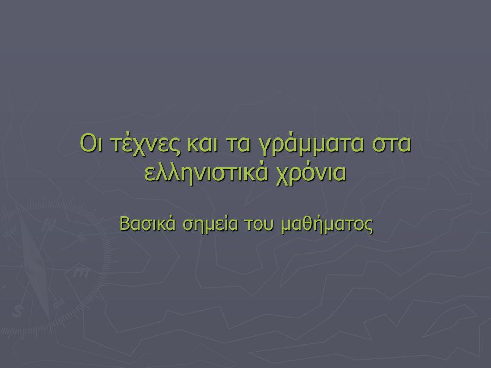 Οι τέχνες και τα γράμματα ακμάζουν ► Στα ελληνιστικά χρόνια παρουσιάστηκε μεγάλη ακμή στις τέχνες και στα γράμματα.
