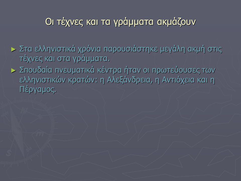 Οι τέχνες και τα γράμματα ακμάζουν ► Στα ελληνιστικά χρόνια παρουσιάστηκε μεγάλη ακμή στις τέχνες και στα γράμματα. ► Σπουδαία πνευματικά κέντρα ήταν