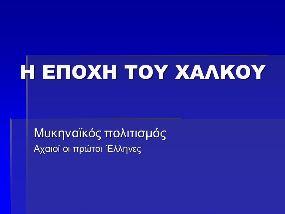 Η ΕΠΟΧΗ ΤΟΥ ΧΑΛΚΟΥ Μυκηναϊκός πολιτισμός Αχαιοί οι πρώτοι Έλληνες
