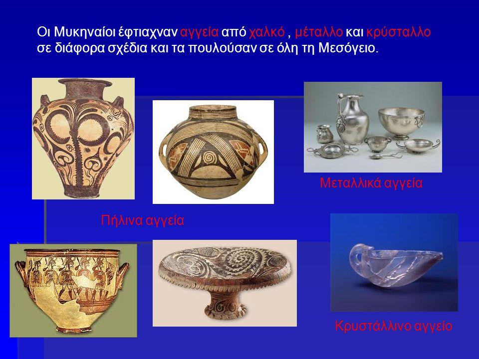 Οι Μυκηναίοι έφτιαχναν αγγεία από χαλκό, μέταλλο και κρύσταλλο σε διάφορα σχέδια και τα πουλούσαν σε όλη τη Μεσόγειο. Πήλινα αγγεία Μεταλλικά αγγεία Κ