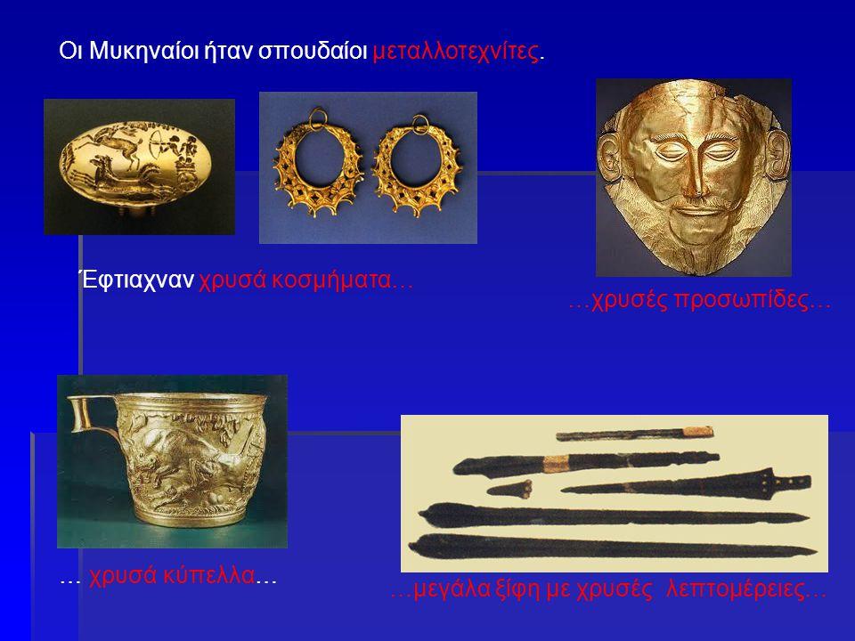 Οι Μυκηναίοι ήταν σπουδαίοι μεταλλοτεχνίτες. … χρυσά κύπελλα… …χρυσές προσωπίδες… …μεγάλα ξίφη με χρυσές λεπτομέρειες… Έφτιαχναν χρυσά κοσμήματα…