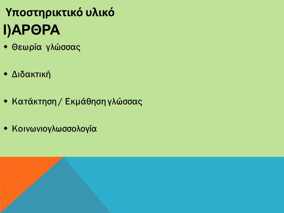Υποστηρικτικό υλικό I)ΑΡΘΡΑ  Θεωρία γλώσσας  Διδακτική  Κατάκτηση / Εκμάθηση γλώσσας  Κοινωνιογλωσσολογία
