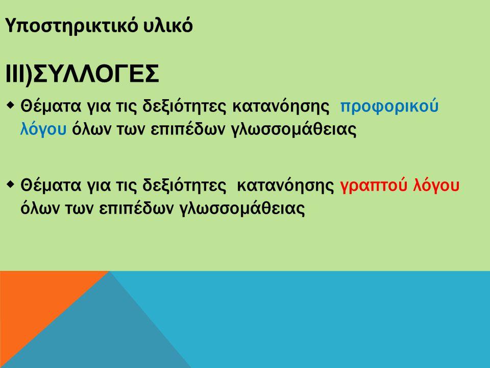 Υποστηρικτικό υλικό IIΙ)ΣΥΛΛΟΓΕΣ  Θέματα για τις δεξιότητες κατανόησης προφορικού λόγου όλων των επιπέδων γλωσσομάθειας  Θέματα για τις δεξιότητες κ