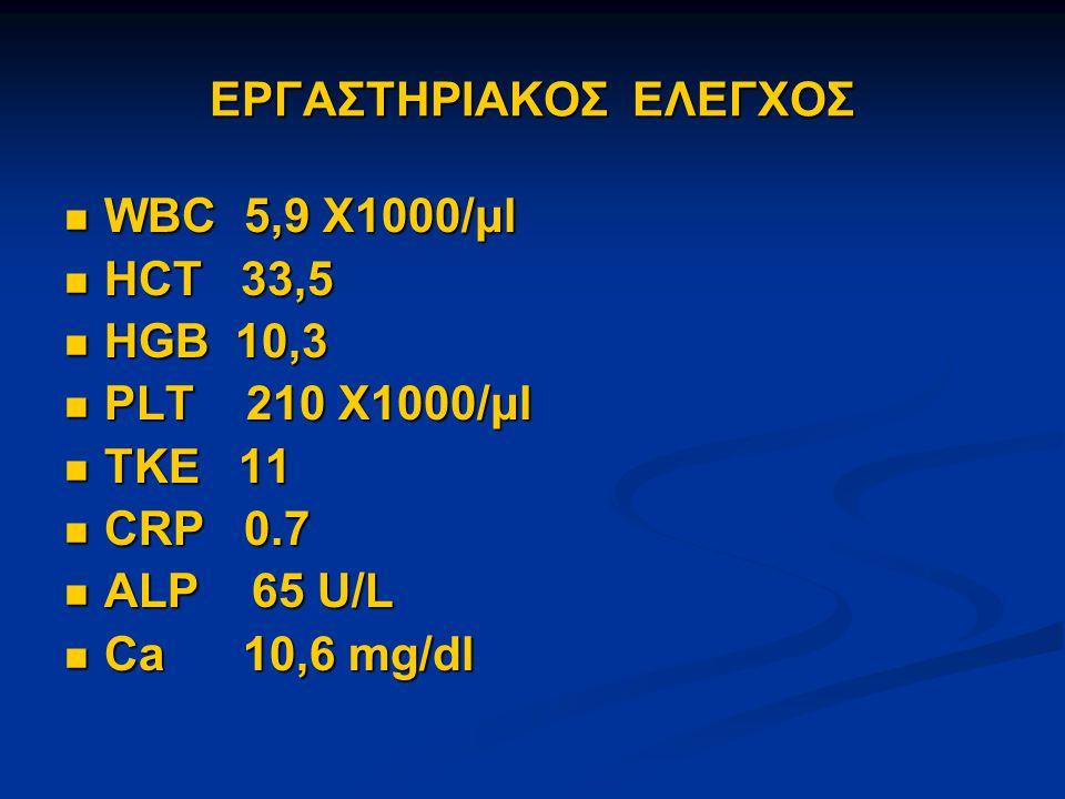 ΕΡΓΑΣΤΗΡΙΑΚΟΣ ΕΛΕΓΧΟΣ WBC 5,9 X1000/μl WBC 5,9 X1000/μl HCT 33,5 HCT 33,5 HGB 10,3 HGB 10,3 PLT 210 X1000/μl PLT 210 X1000/μl ΤΚΕ 11 ΤΚΕ 11 CRP 0.7 CRP 0.7 ALP 65 U/L ALP 65 U/L Ca 10,6 mg/dl Ca 10,6 mg/dl