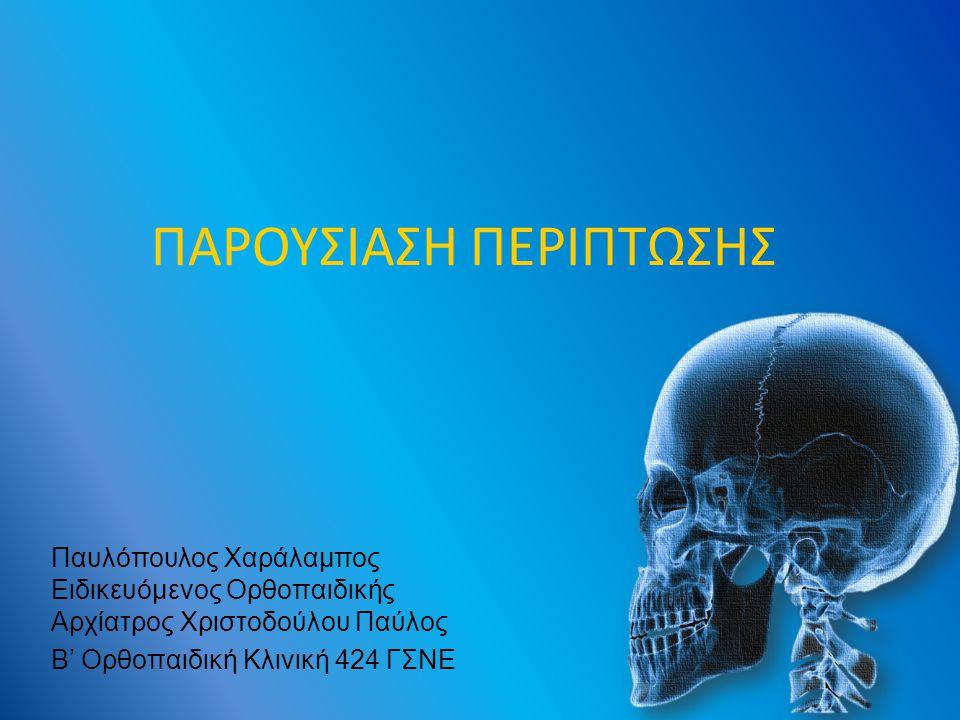 ΠΑΡΟΥΣΙΑΣΗ ΠΕΡΙΠΤΩΣΗΣ Παυλόπουλος Χαράλαμπος Ειδικευόμενος Ορθοπαιδικής Αρχίατρος Χριστοδούλου Παύλος Β' Ορθοπαιδική Κλινική 424 ΓΣΝΕ