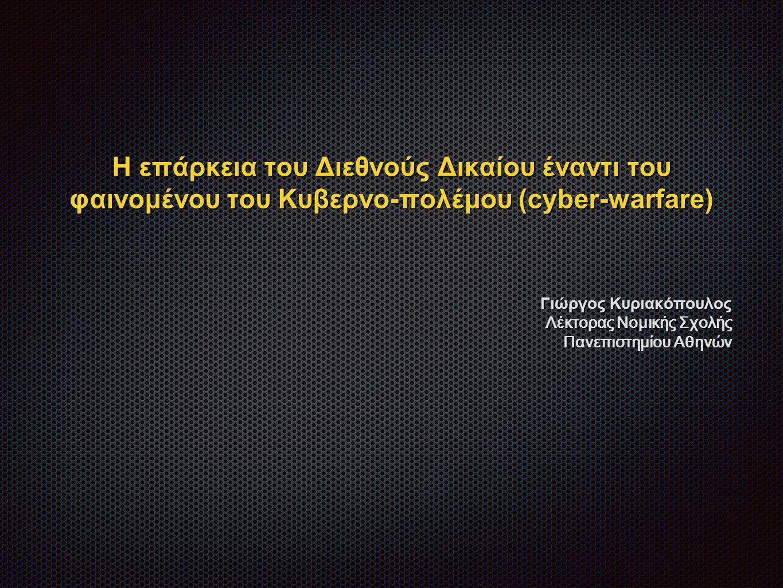 Η επάρκεια του Διεθνούς Δικαίου έναντι του φαινομένου του Κυβερνο-πολέμου (cyber-warfare) Γιώργος Κυριακόπουλος Λέκτορας Νομικής Σχολής Πανεπιστημίου Αθηνών
