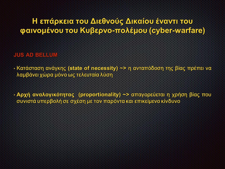 Η επάρκεια του Διεθνούς Δικαίου έναντι του φαινομένου του Κυβερνο-πολέμου (cyber-warfare) JUS AD BELLUM Κατάσταση ανάγκης (state of necessity) ~> η ανταπόδοση της βίας πρέπει να λαμβάνει χώρα μόνο ως τελευταία λύση Κατάσταση ανάγκης (state of necessity) ~> η ανταπόδοση της βίας πρέπει να λαμβάνει χώρα μόνο ως τελευταία λύση Αρχή αναλογικότητας (proportionality) ~> απαγορεύεται η χρήση βίας που συνιστά υπερβολή σε σχέση με τον παρόντα και επικείμενο κίνδυνο Αρχή αναλογικότητας (proportionality) ~> απαγορεύεται η χρήση βίας που συνιστά υπερβολή σε σχέση με τον παρόντα και επικείμενο κίνδυνο