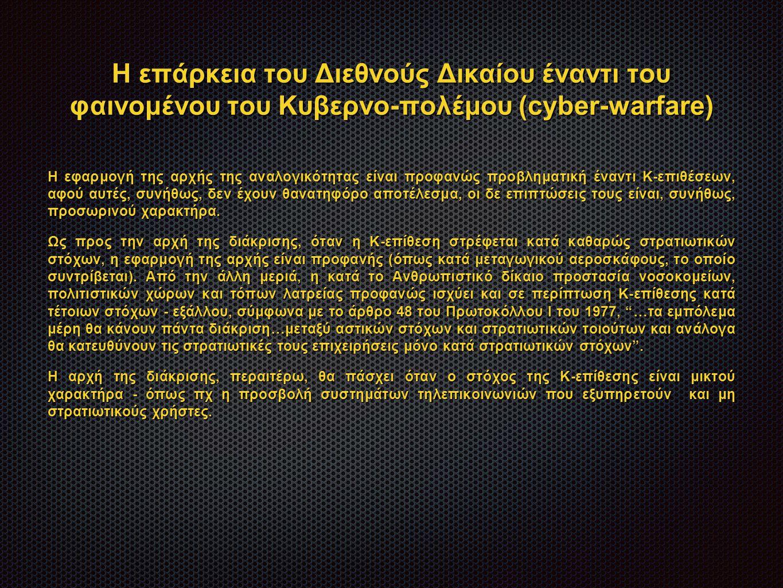 Η επάρκεια του Διεθνούς Δικαίου έναντι του φαινομένου του Κυβερνο-πολέμου (cyber-warfare) Η εφαρμογή της αρχής της αναλογικότητας είναι προφανώς προβληματική έναντι Κ-επιθέσεων, αφού αυτές, συνήθως, δεν έχουν θανατηφόρο αποτέλεσμα, οι δε επιπτώσεις τους είναι, συνήθως, προσωρινού χαρακτήρα.
