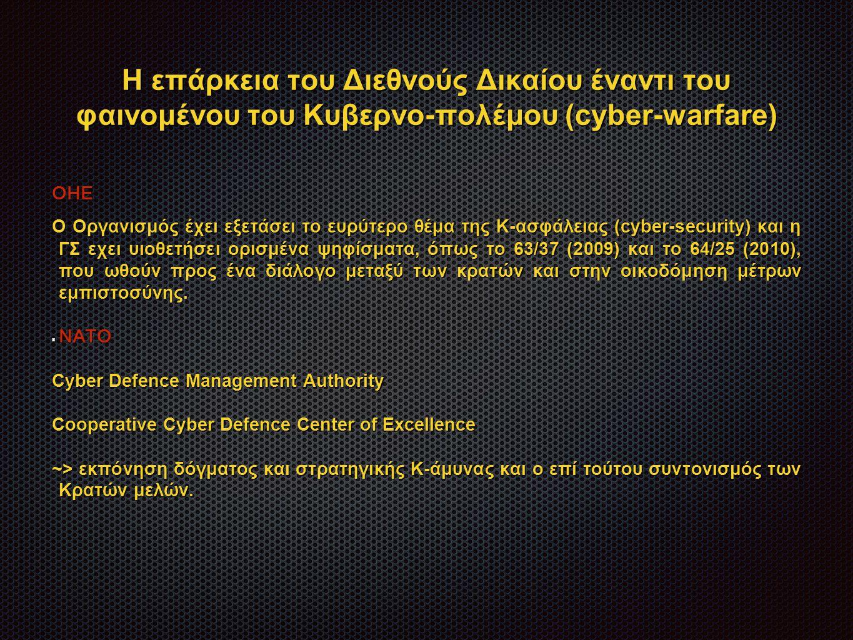 Η επάρκεια του Διεθνούς Δικαίου έναντι του φαινομένου του Κυβερνο-πολέμου (cyber-warfare) ΟΗΕ Ο Οργανισμός έχει εξετάσει το ευρύτερο θέμα της Κ-ασφάλειας (cyber-security) και η ΓΣ εχει υιοθετήσει ορισμένα ψηφίσματα, όπως το 63/37 (2009) και το 64/25 (2010), που ωθούν προς ένα διάλογο μεταξύ των κρατών και στην οικοδόμηση μέτρων εμπιστοσύνης.
