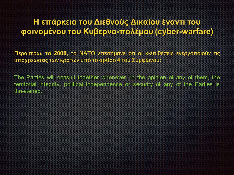 Η επάρκεια του Διεθνούς Δικαίου έναντι του φαινομένου του Κυβερνο-πολέμου (cyber-warfare) Περαιτέρω, τ o 2008, το ΝΑΤΟ επεσήμανε ότι οι κ - επιθέσεις ενεργοποιούν τις υποχρεωσεις των κρατων υπό το άρθρο 4 του Συμφώνου : The Parties will consult together whenever, in the opinion of any of them, the territorial integrity, political independence or security of any of the Parties is threatened.
