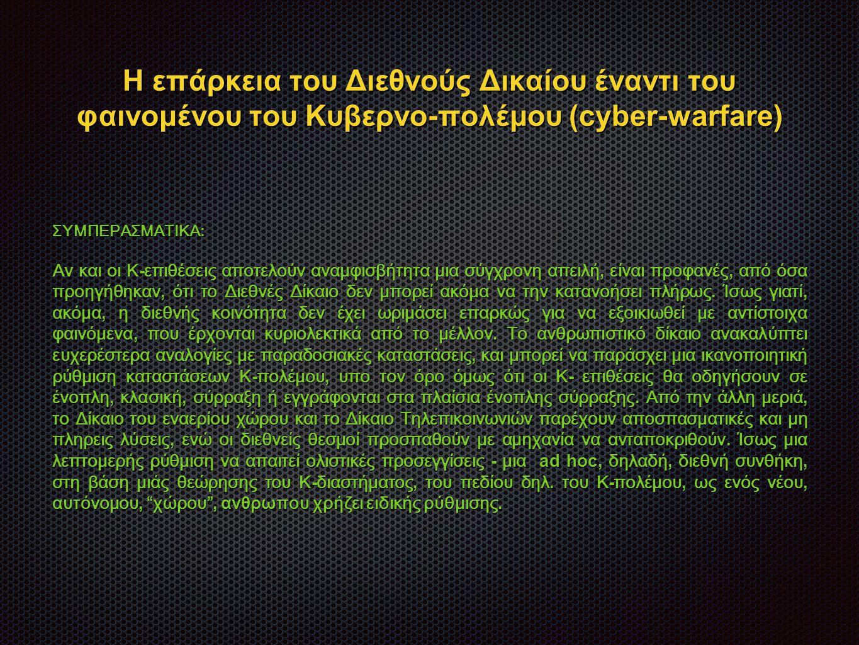 Η επάρκεια του Διεθνούς Δικαίου έναντι του φαινομένου του Κυβερνο-πολέμου (cyber-warfare) ΣΥΜΠΕΡΑΣΜΑΤΙΚΑ: Αν και οι Κ - επιθέσεις αποτελούν αναμφισβήτητα μια σύγχρονη απειλή, είναι προφανές, από όσα προηγήθηκαν, ότι το Διεθνές Δίκαιο δεν μπορεί ακόμα να την κατανοήσει πλήρως.