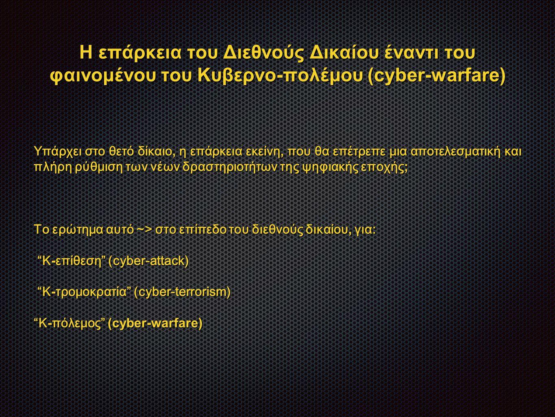 Η επάρκεια του Διεθνούς Δικαίου έναντι του φαινομένου του Κυβερνο-πολέμου (cyber-warfare) Υπάρχει στο θετό δίκαιο, η επάρκεια εκείνη, που θα επέτρεπε μια αποτελεσματική και πλήρη ρύθμιση των νέων δραστηριοτήτων της ψηφιακής εποχής ; Το ερώτημα αυτό ~> στο επίπεδο του διεθνούς δικαίου, για: Κ - επίθεση (cyber-attack) Κ - επίθεση (cyber-attack) Κ - τρομοκρατία (cyber-terrorism) Κ - τρομοκρατία (cyber-terrorism) Κ - πόλεμος (cyber-warfare)