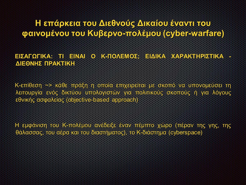 Η επάρκεια του Διεθνούς Δικαίου έναντι του φαινομένου του Κυβερνο-πολέμου (cyber-warfare) ΕΙΣΑΓΩΓΙΚΑ: ΤΙ ΕΙΝΑΙ Ο Κ-ΠΟΛΕΜΟΣ; ΕΙΔΙΚΑ ΧΑΡΑΚΤΗΡΙΣΤΙΚΑ - ΔΙΕΘΝΗΣ ΠΡΑΚΤΙΚΗ Κ - επίθεση ~> κάθε πράξη η οποία επιχειρείται με σκοπό να υπονομεύσει τη λειτουργία ενός δικτύου υπολογιστών για πολιτικούς σκοπούς ή για λόγους εθνικής ασφαλείας (objective-based approach) H εμφάνιση του Κ - πολέμου ανέδειξε έναν πέμπτο χώρο (πέραν της γης, της θάλασσας, του αέρα και του διαστήματος), το Κ - διάστημα (cyberspace)