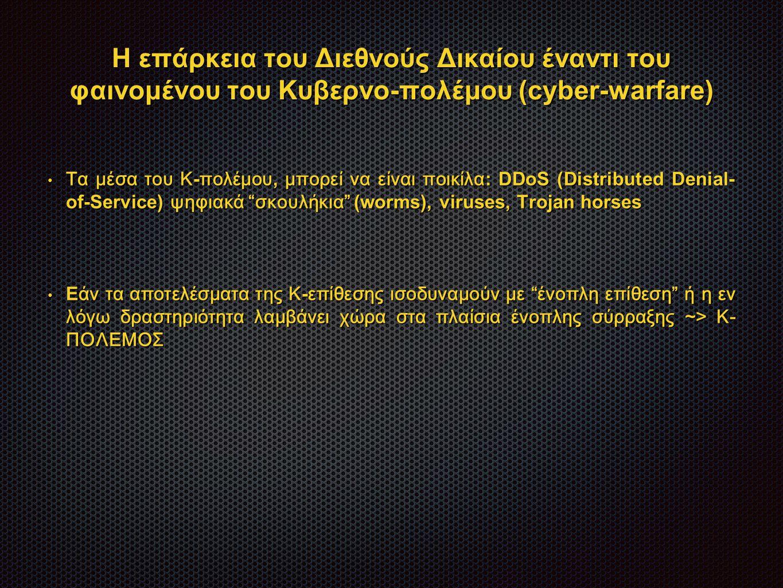 Η επάρκεια του Διεθνούς Δικαίου έναντι του φαινομένου του Κυβερνο-πολέμου (cyber-warfare) Τα μέσα του Κ - πολέμου, μπορεί να είναι ποικίλα : DDoS (Distributed Denial- of-Service) ψηφιακά σκουλήκια (worms), viruses, Trojan horses Τα μέσα του Κ - πολέμου, μπορεί να είναι ποικίλα : DDoS (Distributed Denial- of-Service) ψηφιακά σκουλήκια (worms), viruses, Trojan horses E άν τα αποτελέσματα της Κ - επίθεσης ισοδυναμούν με ένοπλη επίθεση ή η εν λόγω δραστηριότητα λαμβάνει χώρα στα πλαίσια ένοπλης σύρραξης ~> Κ- ΠΟΛΕΜΟΣ E άν τα αποτελέσματα της Κ - επίθεσης ισοδυναμούν με ένοπλη επίθεση ή η εν λόγω δραστηριότητα λαμβάνει χώρα στα πλαίσια ένοπλης σύρραξης ~> Κ- ΠΟΛΕΜΟΣ