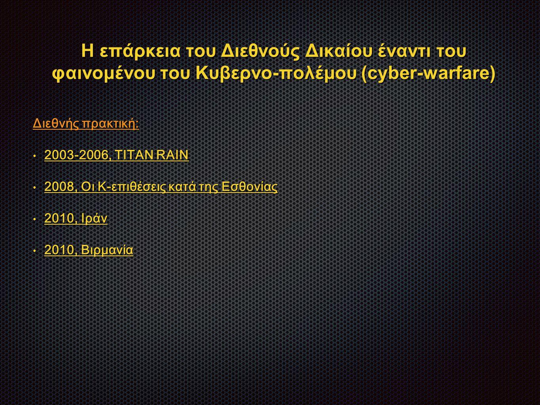 Η επάρκεια του Διεθνούς Δικαίου έναντι του φαινομένου του Κυβερνο-πολέμου (cyber-warfare) Διεθνής πρακτική: 2003-2006, ΤITAN RAIN 2003-2006, ΤITAN RAIN 2008, Οι Κ-επιθέσεις κατά της Εσθονίας 2008, Οι Κ-επιθέσεις κατά της Εσθονίας 2010, Ιράν 2010, Ιράν 2010, Βιρμανία 2010, Βιρμανία