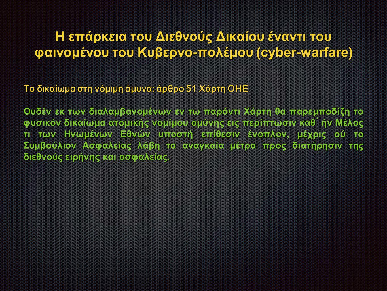 Η επάρκεια του Διεθνούς Δικαίου έναντι του φαινομένου του Κυβερνο-πολέμου (cyber-warfare) Το δικαίωμα στη νόμιμη άμυνα: άρθρο 51 Χάρτη ΟΗΕ Ουδέν εκ των διαλαμβανομένων εν τω παρόντι Χάρτη θα παρεμποδίζη το φυσικόν δικαίωμα ατομικής νομίμου αμύνης εις περίπτωσιν καθ ́ ήν Μέλος τι των Ηνωμένων Εθνών υποστή επίθεσιν ένοπλον, μέχρις ού το Συμβούλιον Ασφαλείας λάβη τα αναγκαία μέτρα προς διατήρησιν της διεθνούς ειρήνης και ασφαλείας.