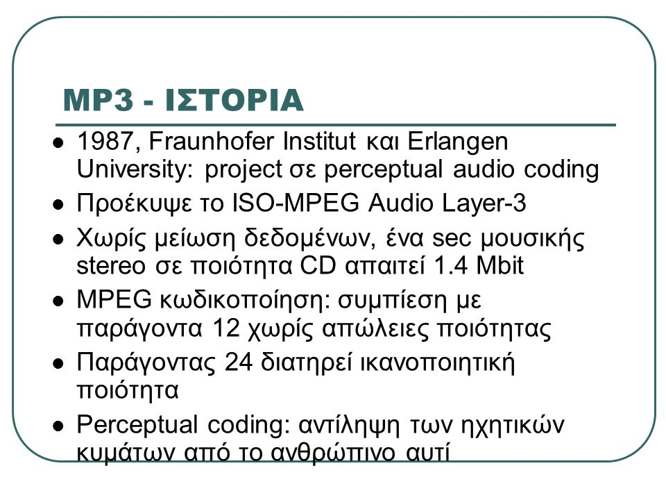 MP3 - ΙΣΤΟΡΙΑ 1987, Fraunhofer Institut και Erlangen University: project σε perceptual audio coding Προέκυψε το ISO-MPEG Audio Layer-3 Χωρίς μείωση δε