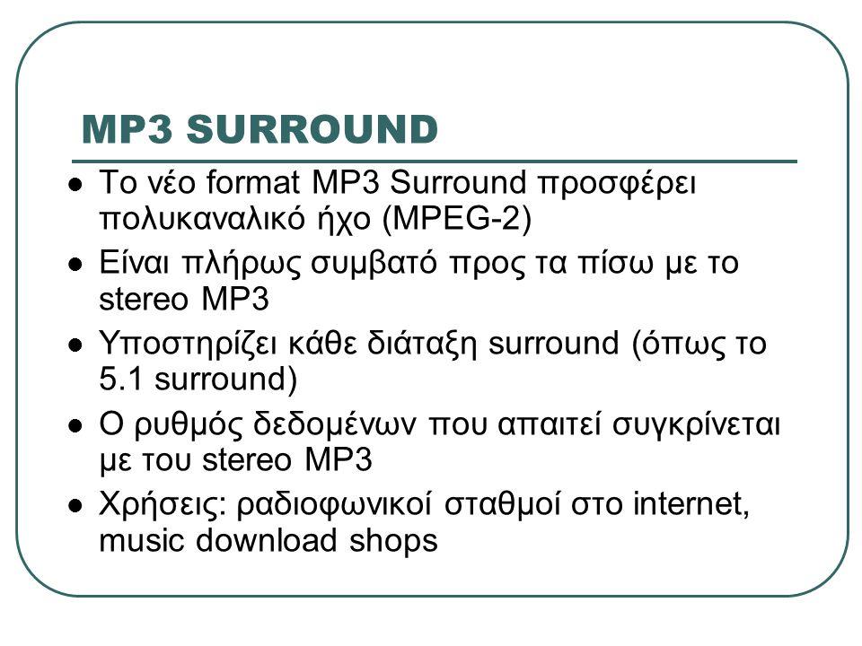 MP3 SURROUND Το νέο format MP3 Surround προσφέρει πολυκαναλικό ήχο (MPEG-2) Είναι πλήρως συμβατό προς τα πίσω με το stereo MP3 Υποστηρίζει κάθε διάταξ