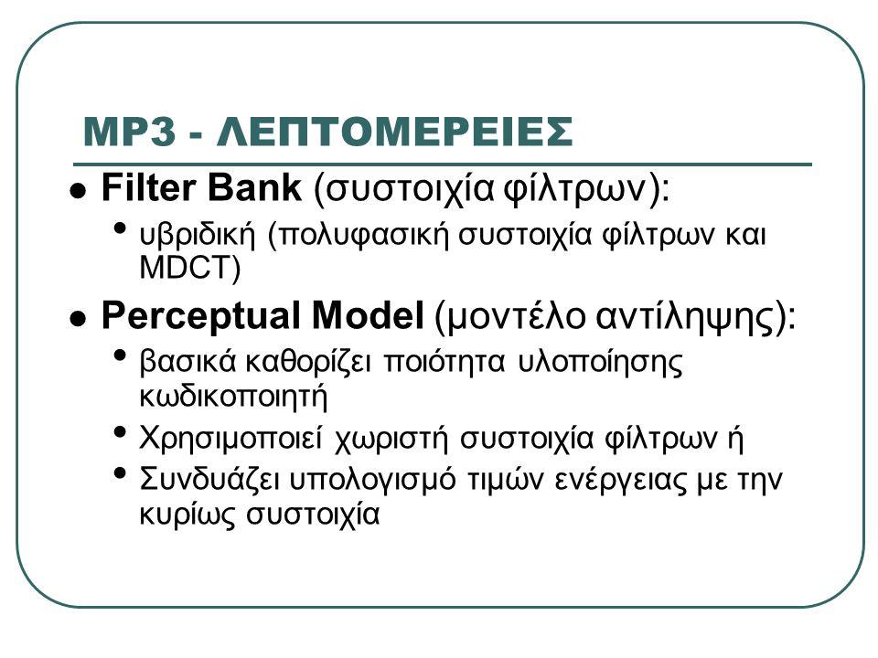 MP3 - ΛΕΠΤΟΜΕΡΕΙΕΣ Filter Bank (συστοιχία φίλτρων): υβριδική (πολυφασική συστοιχία φίλτρων και MDCT) Perceptual Model (μοντέλο αντίληψης): βασικά καθο