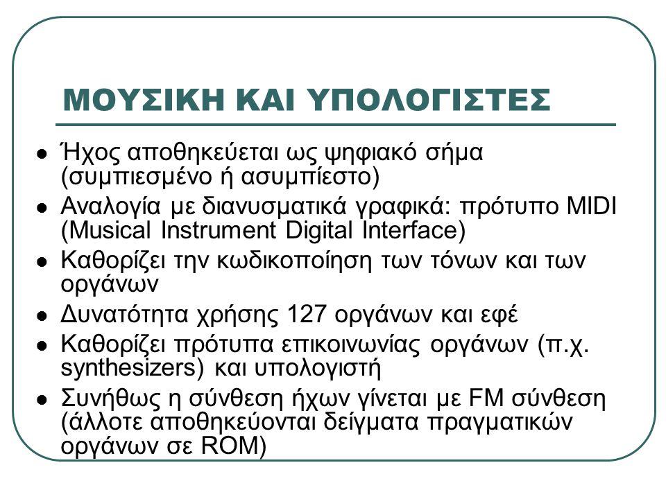 ΜΟΥΣΙΚΗ ΚΑΙ ΥΠΟΛΟΓΙΣΤΕΣ Ήχος αποθηκεύεται ως ψηφιακό σήμα (συμπιεσμένο ή ασυμπίεστο) Αναλογία με διανυσματικά γραφικά: πρότυπο MIDI (Musical Instrumen