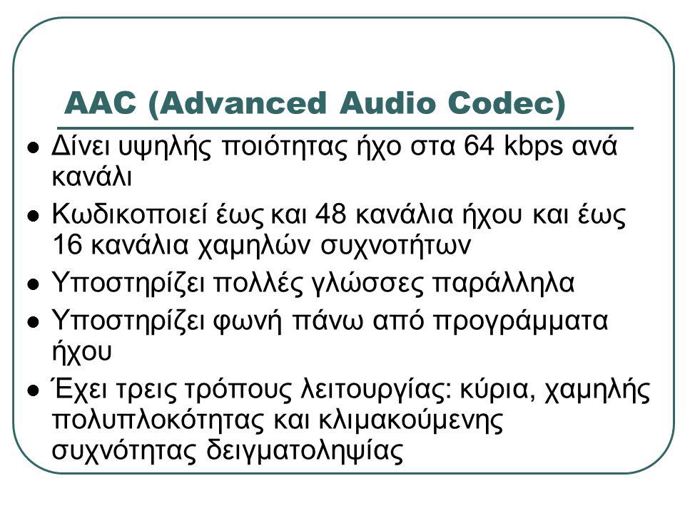AAC (Advanced Audio Codec) Δίνει υψηλής ποιότητας ήχο στα 64 kbps ανά κανάλι Κωδικοποιεί έως και 48 κανάλια ήχου και έως 16 κανάλια χαμηλών συχνοτήτων