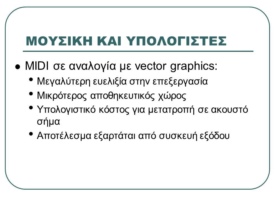 ΓΕΝΙΚΑ ΓΙΑ ΤΟ MIDI Το MIDI εμφανίστηκε το 1983 (συνεργασία Roland, Yamaha, Korg κλπ.) Επιτρέπει αλληλεπίδραση και συγχρονισμό ηλεκτρονικών συσκευών (υπολογιστές, συνθετητές, ελεγκτές συστημάτων φωτισμού, πολυκαναλικά μαγνητόφωνα, VCR) Επιτρέπει έλεγχο όλων των συσκευών από μια (master control device) Αναλογία με σύνδεση υπολογιστών μέσω modem