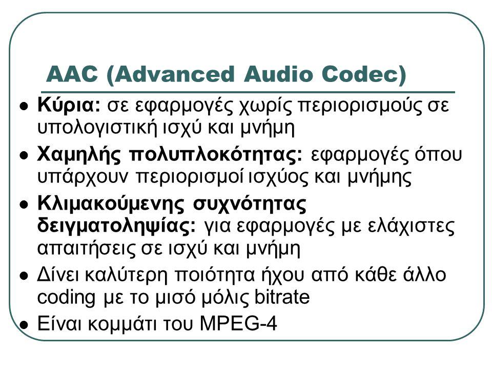 AAC (Advanced Audio Codec) Κύρια: σε εφαρμογές χωρίς περιορισμούς σε υπολογιστική ισχύ και μνήμη Χαμηλής πολυπλοκότητας: εφαρμογές όπου υπάρχουν περιο