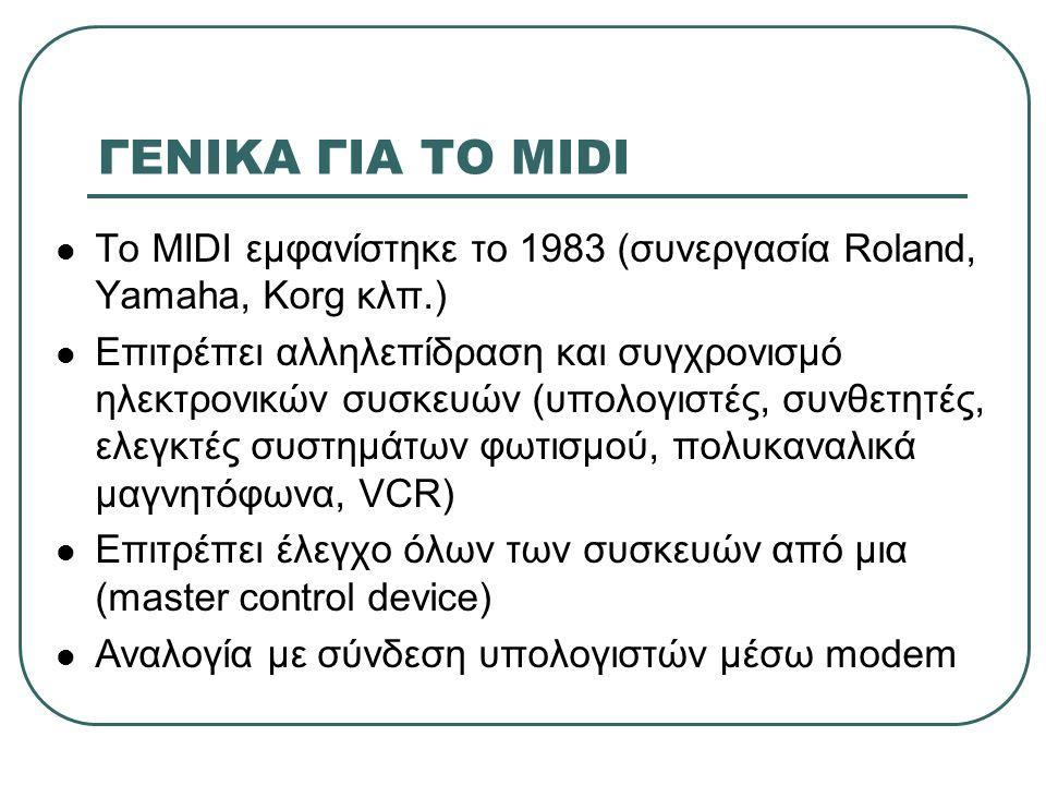 Η ΜΕΘΟΔΟΣ ΤΟΥ MIDI To MIDI περιέχει πληροφορία για: Ποια νότα παίχτηκε (πλήκτρο πιέστηκε) Πότε παίχτηκε η νότα Πόσο κράτησε Με τι πίεση πατήθηκε Τι ένταση είχε η νότα Τι διαμόρφωση είχε η νότα Τι όργανο παίχτηκε Οι εντολές MIDI αποτελούνται από ένα σύνολο bytes (το πρώτο είναι το status)