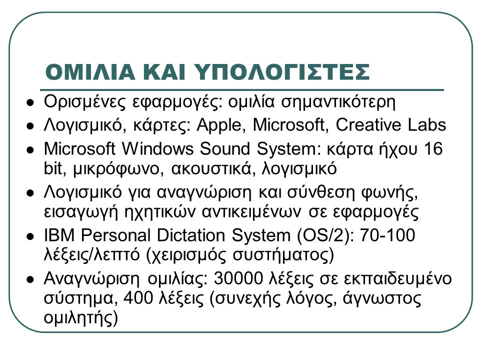 ΟΜΙΛΙΑ ΚΑΙ ΥΠΟΛΟΓΙΣΤΕΣ Ορισμένες εφαρμογές: ομιλία σημαντικότερη Λογισμικό, κάρτες: Apple, Microsoft, Creative Labs Microsoft Windows Sound System: κά