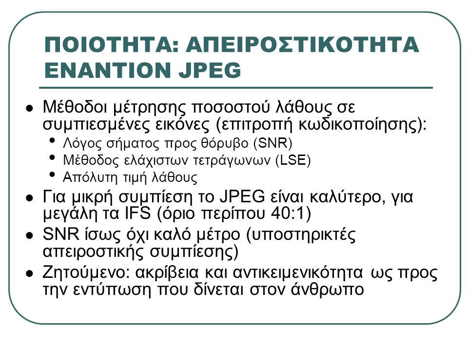 ΠΟΙΟΤΗΤΑ: ΑΠΕΙΡΟΣΤΙΚΟΤΗΤΑ ΕΝΑΝΤΙΟΝ JPEG Μέθοδοι μέτρησης ποσοστού λάθους σε συμπιεσμένες εικόνες (επιτροπή κωδικοποίησης): Λόγος σήματος προς θόρυβο (SNR) Μέθοδος ελάχιστων τετράγωνων (LSE) Απόλυτη τιμή λάθους Για μικρή συμπίεση το JPEG είναι καλύτερο, για μεγάλη τα IFS (όριο περίπου 40:1) SNR ίσως όχι καλό μέτρο (υποστηρικτές απειροστικής συμπίεσης) Ζητούμενο: ακρίβεια και αντικειμενικότητα ως προς την εντύπωση που δίνεται στον άνθρωπο