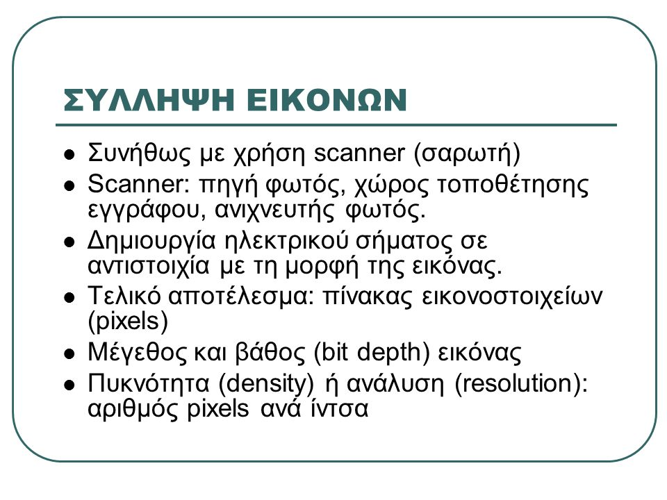 ΣΥΛΛΗΨΗ ΕΙΚΟΝΩΝ Συνήθως με χρήση scanner (σαρωτή) Scanner: πηγή φωτός, χώρος τοποθέτησης εγγράφου, ανιχνευτής φωτός.