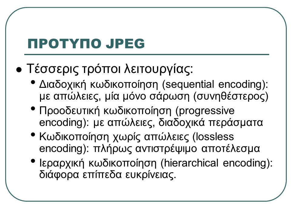 ΠΡΟΤΥΠΟ JPEG Τέσσερις τρόποι λειτουργίας: Διαδοχική κωδικοποίηση (sequential encoding): με απώλειες, μία μόνο σάρωση (συνηθέστερος) Προοδευτική κωδικοποίηση (progressive encoding): με απώλειες, διαδοχικά περάσματα Κωδικοποίηση χωρίς απώλειες (lossless encoding): πλήρως αντιστρέψιμο αποτέλεσμα Ιεραρχική κωδικοποίηση (hierarchical encoding): διάφορα επίπεδα ευκρίνειας.