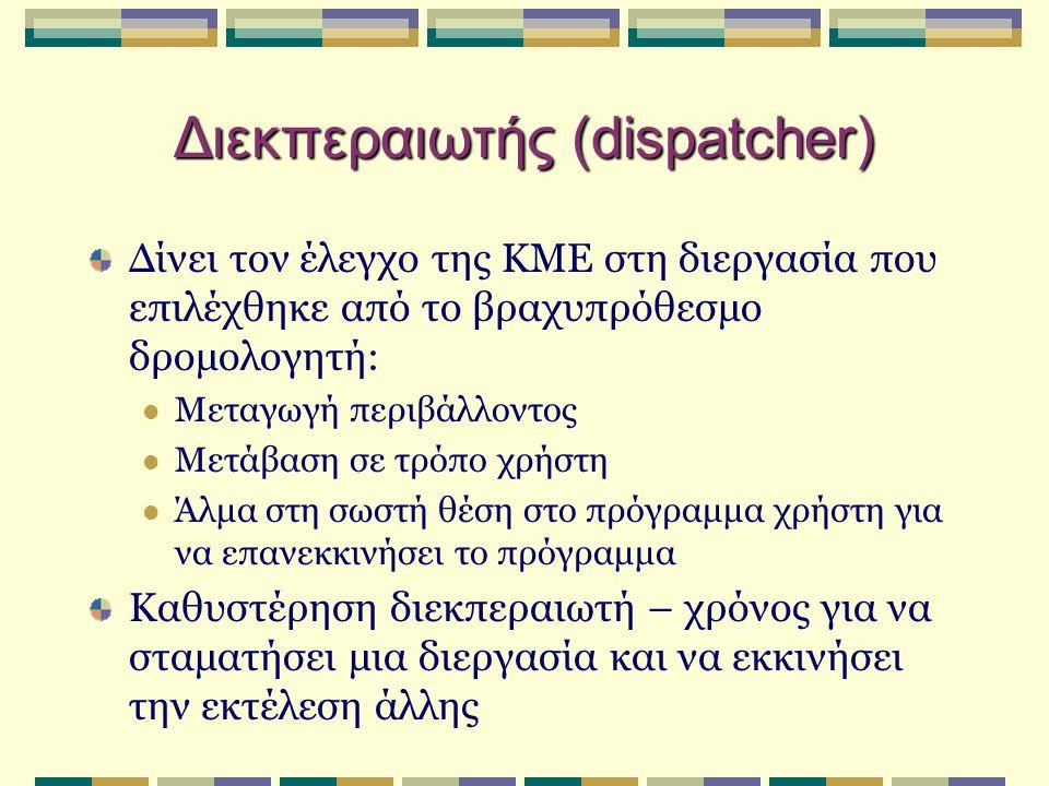 Διεκπεραιωτής (dispatcher) Δίνει τον έλεγχο της ΚΜΕ στη διεργασία που επιλέχθηκε από το βραχυπρόθεσμο δρομολογητή: Μεταγωγή περιβάλλοντος Μετάβαση σε τρόπο χρήστη Άλμα στη σωστή θέση στο πρόγραμμα χρήστη για να επανεκκινήσει το πρόγραμμα Καθυστέρηση διεκπεραιωτή – χρόνος για να σταματήσει μια διεργασία και να εκκινήσει την εκτέλεση άλλης