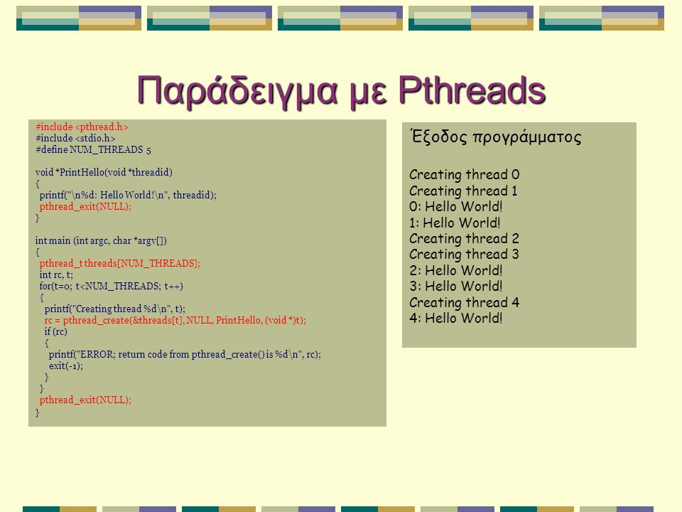 Παράδειγμα με Pthreads #include #define NUM_THREADS 5 void *PrintHello(void *threadid) { printf( \n%d: Hello World!\n , threadid); pthread_exit(NULL); } int main (int argc, char *argv[]) { pthread_t threads[NUM_THREADS]; int rc, t; for(t=0; t<NUM_THREADS; t++) { printf( Creating thread %d\n , t); rc = pthread_create(&threads[t], NULL, PrintHello, (void *)t); if (rc) { printf( ERROR; return code from pthread_create() is %d\n , rc); exit(-1); } pthread_exit(NULL); } Έξοδος προγράμματος Creating thread 0 Creating thread 1 0: Hello World.