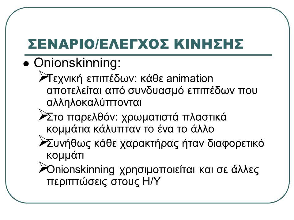 ΣΕΝΑΡΙΟ/ΕΛΕΓΧΟΣ ΚΙΝΗΣΗΣ Onionskinning:  Τεχνική επιπέδων: κάθε animation αποτελείται από συνδυασμό επιπέδων που αλληλοκαλύπτονται  Στο παρελθόν: χρω