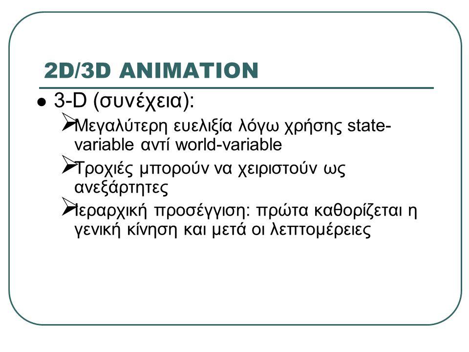 2D/3D ANIMATION 3-D (συνέχεια):  Μεγαλύτερη ευελιξία λόγω χρήσης state- variable αντί world-variable  Τροχιές μπορούν να χειριστούν ως ανεξάρτητες  Ιεραρχική προσέγγιση: πρώτα καθορίζεται η γενική κίνηση και μετά οι λεπτομέρειες
