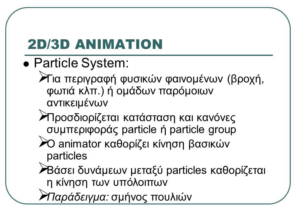 2D/3D ANIMATION Particle System:  Για περιγραφή φυσικών φαινομένων (βροχή, φωτιά κλπ.) ή ομάδων παρόμοιων αντικειμένων  Προσδιορίζεται κατάσταση και κανόνες συμπεριφοράς particle ή particle group  O animator καθορίζει κίνηση βασικών particles  Βάσει δυνάμεων μεταξύ particles καθορίζεται η κίνηση των υπόλοιπων  Παράδειγμα: σμήνος πουλιών