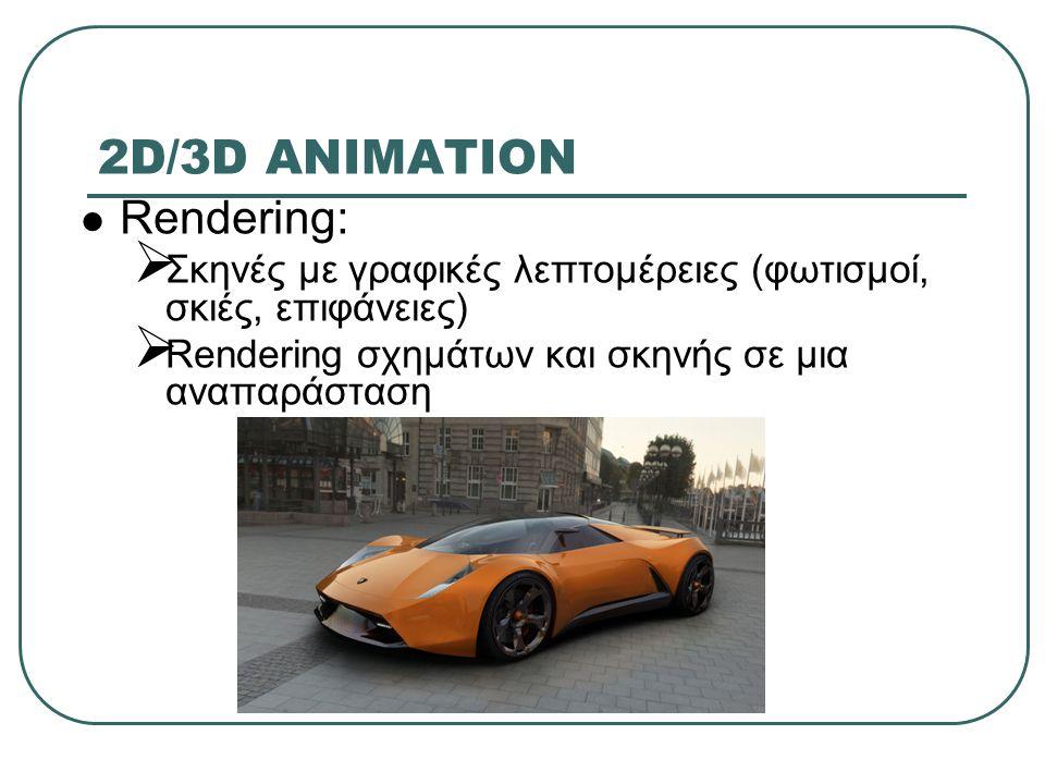 2D/3D ANIMATION Rendering:  Σκηνές με γραφικές λεπτομέρειες (φωτισμοί, σκιές, επιφάνειες)  Rendering σχημάτων και σκηνής σε μια αναπαράσταση