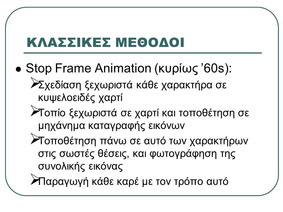ΚΛΑΣΣΙΚΕΣ ΜΕΘΟΔΟΙ Stop Frame Animation (κυρίως '60s):  Σχεδίαση ξεχωριστά κάθε χαρακτήρα σε κυψελοειδές χαρτί  Τοπίο ξεχωριστά σε χαρτί και τοποθέτηση σε μηχάνημα καταγραφής εικόνων  Τοποθέτηση πάνω σε αυτό των χαρακτήρων στις σωστές θέσεις, και φωτογράφηση της συνολικής εικόνας  Παραγωγή κάθε καρέ με τον τρόπο αυτό