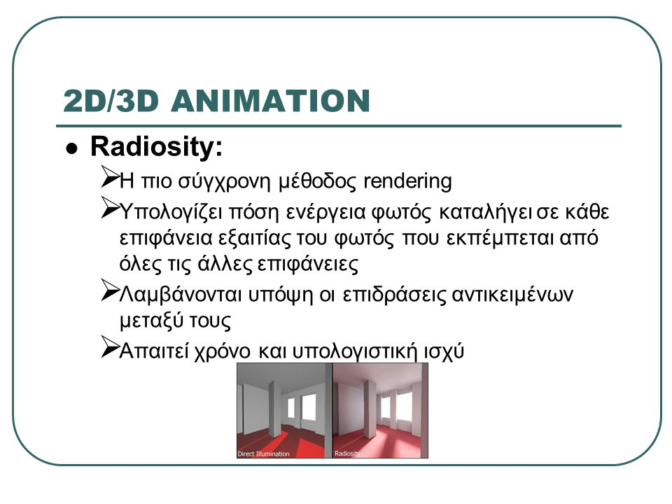 2D/3D ANIMATION Radiosity:  Η πιο σύγχρονη μέθοδος rendering  Υπολογίζει πόση ενέργεια φωτός καταλήγει σε κάθε επιφάνεια εξαιτίας του φωτός που εκπέμπεται από όλες τις άλλες επιφάνειες  Λαμβάνονται υπόψη οι επιδράσεις αντικειμένων μεταξύ τους  Απαιτεί χρόνο και υπολογιστική ισχύ
