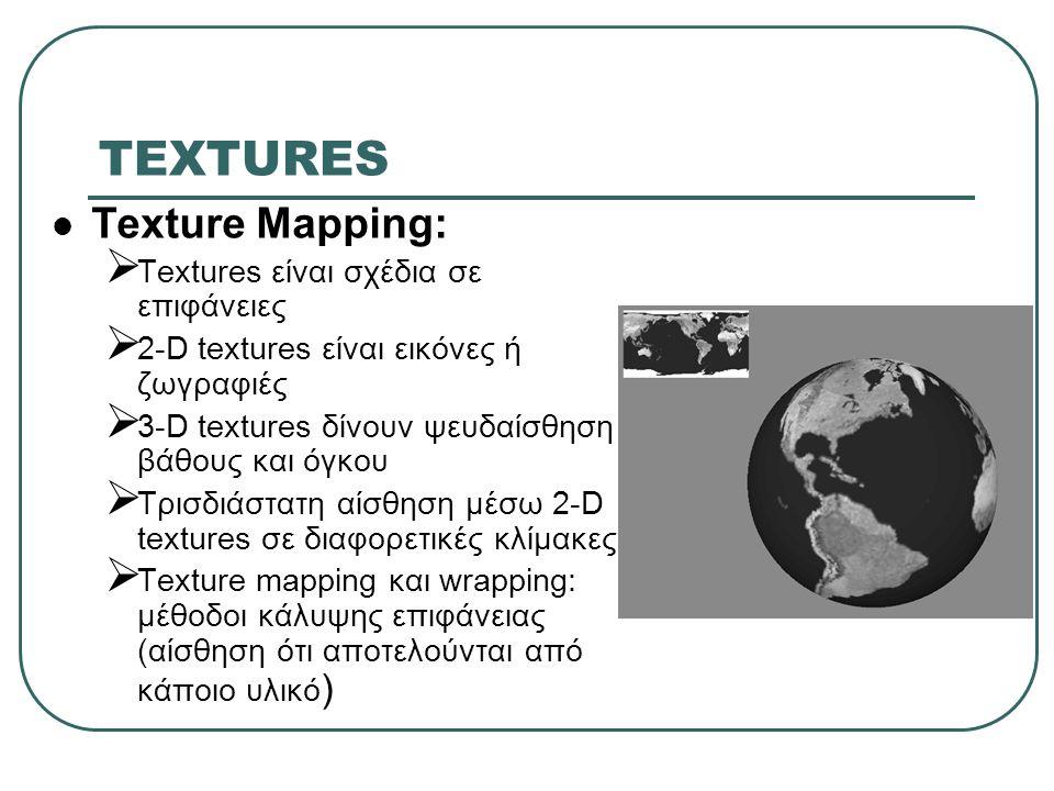 TEXTURES Texture Mapping:  Textures είναι σχέδια σε επιφάνειες  2-D textures είναι εικόνες ή ζωγραφιές  3-D textures δίνουν ψευδαίσθηση βάθους και όγκου  Τρισδιάστατη αίσθηση μέσω 2-D textures σε διαφορετικές κλίμακες  Texture mapping και wrapping: μέθοδοι κάλυψης επιφάνειας (αίσθηση ότι αποτελούνται από κάποιο υλικό )