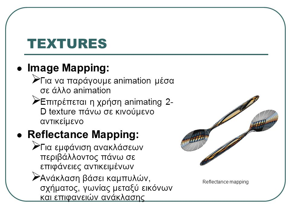 TEXTURES Image Mapping:  Για να παράγουμε animation μέσα σε άλλο animation  Επιτρέπεται η χρήση animating 2- D texture πάνω σε κινούμενο αντικείμενο Reflectance Mapping:  Για εμφάνιση ανακλάσεων περιβάλλοντος πάνω σε επιφάνειες αντικειμένων  Ανάκλαση βάσει καμπυλών, σχήματος, γωνίας μεταξύ εικόνων και επιφανειών ανάκλασης Reflectance mapping