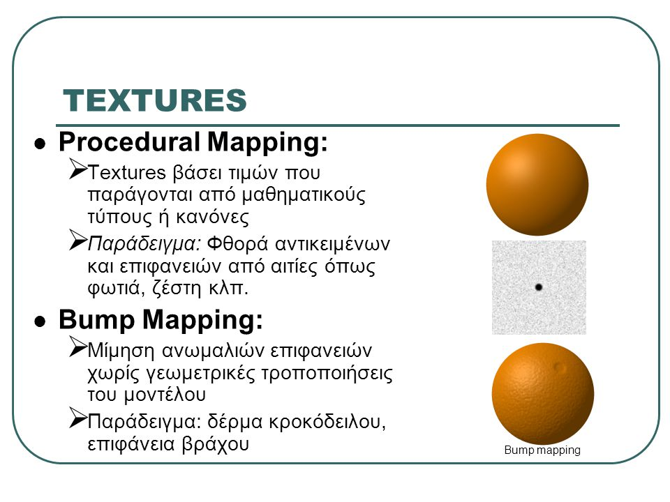 TEXTURES Procedural Mapping:  Textures βάσει τιμών που παράγονται από μαθηματικούς τύπους ή κανόνες  Παράδειγμα: Φθορά αντικειμένων και επιφανειών από αιτίες όπως φωτιά, ζέστη κλπ.